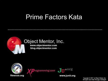 Prime Factors Kata Object Mentor, Inc. fitnesse.org Copyright  2005 by Object Mentor, Inc All copies must retain this page unchanged. www.junit.org www.objectmentor.com.