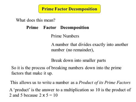 Prime Factor Decomposition What does this mean? PrimeFactorDecomposition Prime Numbers A number that divides exactly into another number (no remainder),