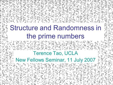Structure and Randomness in the prime numbers Terence Tao, UCLA New Fellows Seminar, 11 July 2007.