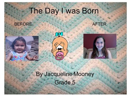 The Day I was Born By Jacqueline Mooney Grade 5 BEFOREAFTER.