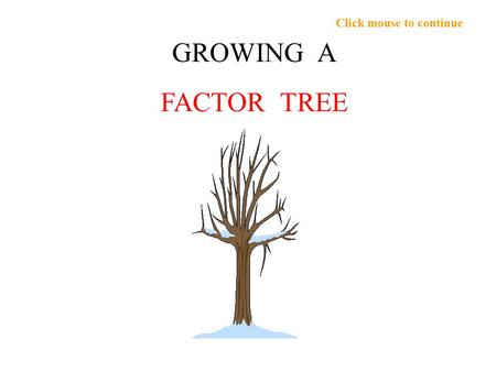 Click mouse to continue GROWING A FACTOR TREE. Click mouse to continue Can we grow a tree of the factors of 180? 180 Can you think of one FACTOR PAIR.