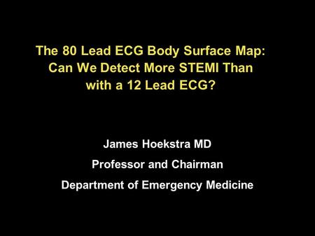 The 80 Lead ECG Body Surface Map: Can We Detect More STEMI Than with a 12 Lead ECG? James Hoekstra MD Professor and Chairman Department of Emergency Medicine.