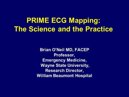 PRIME ECG Mapping: The Science and the Practice Brian O'Neil MD, FACEP Professor, Emergency Medicine, Wayne State University, Research Director, William.