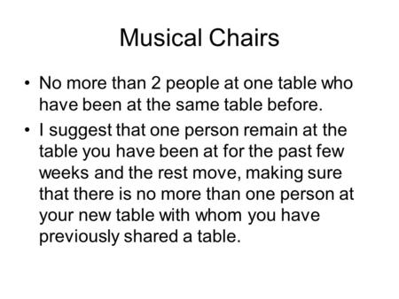 Musical Chairs No more than 2 people at one table who have been at the same table before. I suggest that one person remain at the table you have been at.