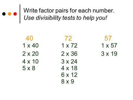 Write factor pairs for each number. Use divisibility tests to help you! 40 72 57 1 x 40 1 x 72 1 x 57 2 x 20 2 x 36 3 x 19 4 x 10 3 x 24 5 x 8 4 x 18 6.