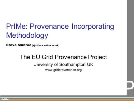 PrIMe PrIMe : Provenance Incorporating Methodology Steve Munroe The EU Grid Provenance Project University of Southampton UK