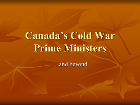 Canada's Cold War Prime Ministers …and beyond. Louis St. Laurent (Lib)