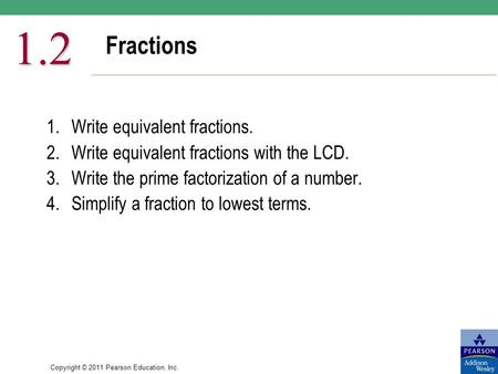 Copyright © 2011 Pearson Education, Inc. Fractions 1.2 1.Write equivalent fractions. 2.Write equivalent fractions with the LCD. 3.Write the prime factorization.