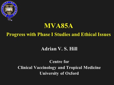 MVA85A Progress with Phase I Studies and Ethical Issues Adrian V. S. Hill Centre for Clinical Vaccinology and Tropical Medicine University of Oxford.