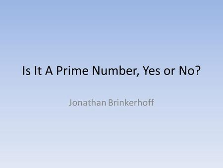 Is It A Prime Number, Yes or No? Jonathan Brinkerhoff.