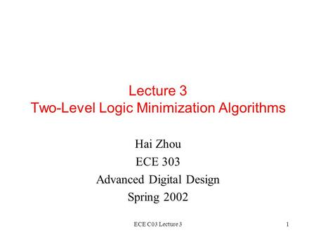 ECE C03 Lecture 31 Lecture 3 Two-Level Logic Minimization Algorithms Hai Zhou ECE 303 Advanced Digital Design Spring 2002.