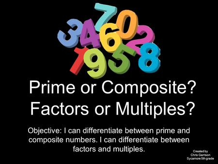 Prime or Composite? Factors or Multiples? Objective: I can differentiate between prime and composite numbers. I can differentiate between factors and multiples.