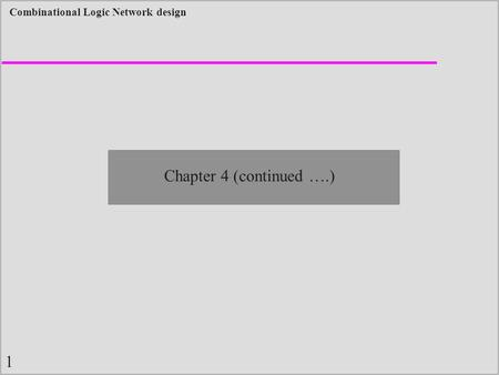 1 Combinational Logic Network design Chapter 4 (continued ….)