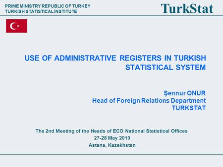 PRIME MINISTRY REPUBLIC OF TURKEY TURKISH STATISTICAL INSTITUTE TurkStat USE OF ADMINISTRATIVE REGISTERS IN TURKISH STATISTICAL SYSTEM Şennur ONUR Head.