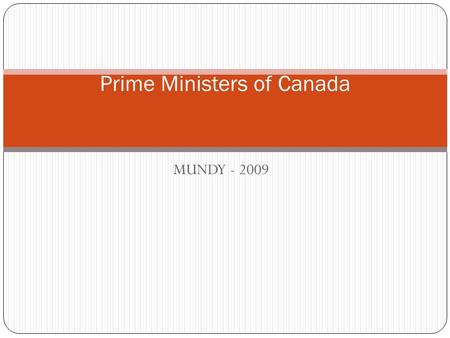 MUNDY - 2009 Prime Ministers of Canada. John A. MACDONALD Prime Minister 1867 – 1873; Also 1878 – 1891 Party: CONSERVATIVE Background: Lawyer Rise to.