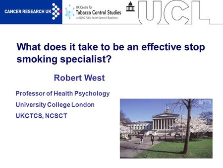 1 What does it take to be an effective stop smoking specialist? Robert West Professor of Health Psychology University College London UKCTCS, NCSCT.
