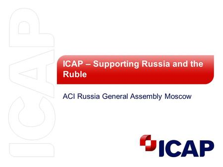 ICAP – Supporting Russia and the Ruble ACI Russia General Assembly Moscow.