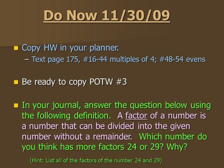 Do Now 11/30/09 Copy HW in your planner. Copy HW in your planner. –Text page 175, #16-44 multiples of 4; #48-54 evens Be ready to copy POTW #3 Be ready.