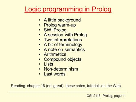 CSI 2115, Prolog, page 1 Logic programming in Prolog A little background Prolog warm-up SWI Prolog A session with Prolog Two interpretations A bit of terminology.