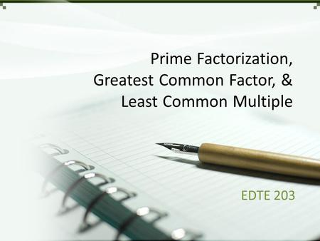 Prime Factorization, Greatest Common Factor, & Least Common Multiple EDTE 203.