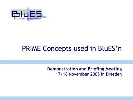 PRIME Concepts used in BluES'n Demonstration and Briefing Meeting 17/18 November 2005 in Dresden.