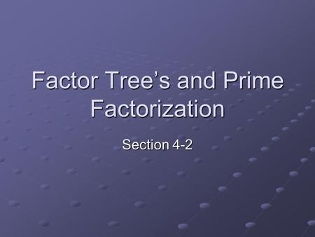 Factor Tree's and Prime Factorization Section 4-2.