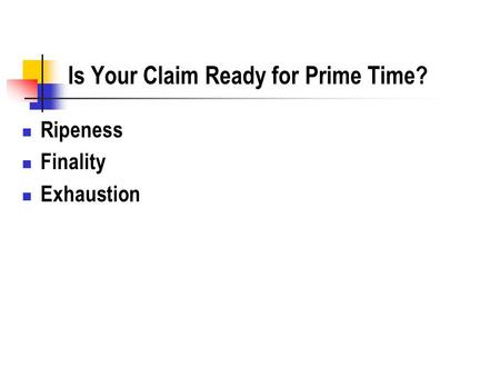 Is Your Claim Ready for Prime Time? Ripeness Finality Exhaustion.