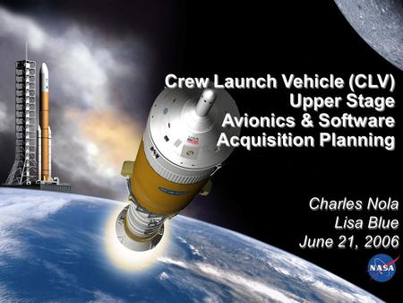 Charles Nola Lisa Blue June 21, 2006 Charles Nola Lisa Blue June 21, 2006 Crew Launch Vehicle (CLV) Upper Stage Avionics & Software Acquisition Planning.