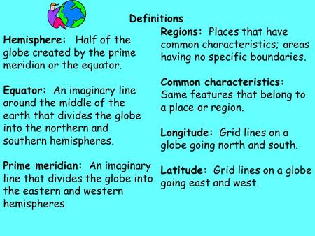 Definitions Regions: Places that have common characteristics; areas having no specific boundaries. Common characteristics: Same features that belong.