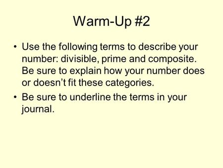 Warm-Up #2 Use the following terms to describe your number: divisible, prime and composite. Be sure to explain how your number does or doesn't fit these.