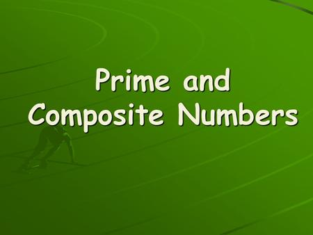 Prime and Composite Numbers. Prime Numbers- have only 2 factors: 1 and the number itself Composite Numbers- have at least three factors.