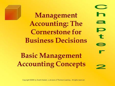 Basic Management Accounting Concepts Management Accounting: The Cornerstone for Business Decisions Copyright ©2006 by South-Western, a division of Thomson.
