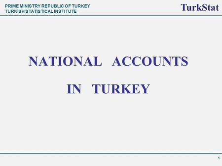 PRIME MINISTRY REPUBLIC OF TURKEY TURKISH STATISTICAL INSTITUTE TurkStat NATIONAL ACCOUNTS IN TURKEY 1 TurkStat.