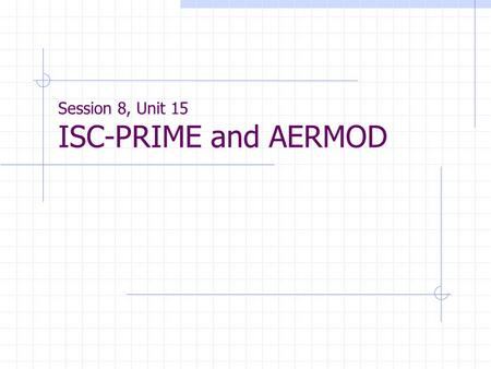 Session 8, Unit 15 ISC-PRIME and AERMOD. ISC-PRIME General info. PRIME - Plume Rise Model Enhancements Purpose - Enhance ISCST3 by addressing ISCST3's.