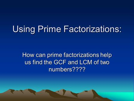 Using Prime Factorizations: How can prime factorizations help us find the GCF and LCM of two numbers????