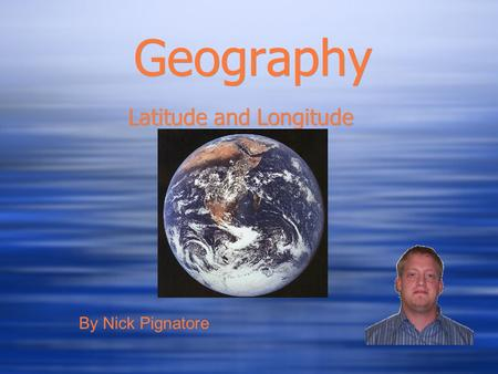 Geography Latitude and Longitude By Nick Pignatore.