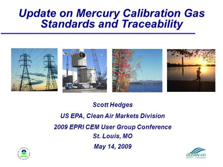 Update on Mercury Calibration Gas Standards and Traceability Scott Hedges US EPA, Clean Air Markets Division 2009 EPRI CEM User Group Conference St. Louis,