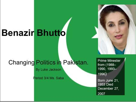 Benazir Bhutto Changing Politics in Pakistan. By Luke Jackson Period 3/4 Ms. Saba Prime Minester from (1988– 1990, 1993– 1996 ) Born June 21, 1953 Died.