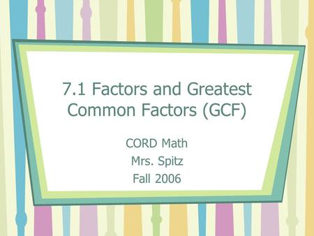 7.1 Factors and Greatest Common Factors (GCF) CORD Math Mrs. Spitz Fall 2006.