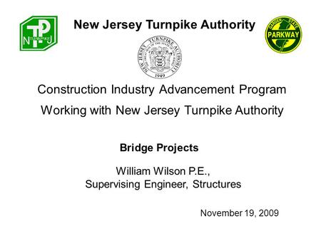 Construction Industry Advancement Program William Wilson P.E., Supervising Engineer, Structures New Jersey Turnpike Authority Working with New Jersey Turnpike.