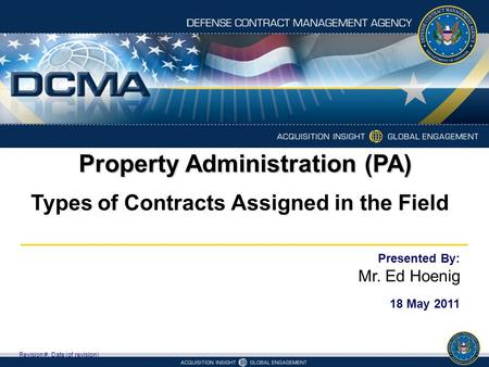Property Administration (PA) Types of Contracts Assigned in the Field Revision #, Date (of revision) Presented By: Mr. Ed Hoenig 18 May 2011.