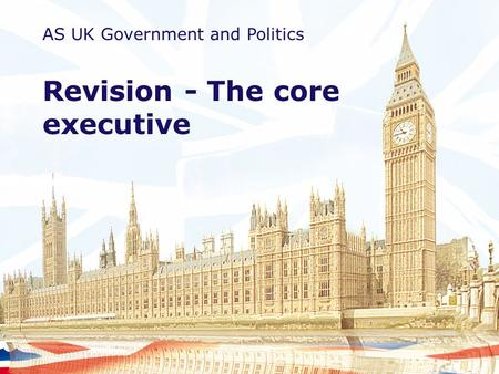 AS UK Government and Politics Revision - The core executive.