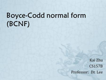 Boyce-Codd normal form (BCNF) Kai Zhu CS157B Professor: Dr. Lee.