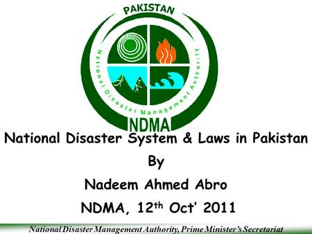 National Disaster Management Authority, Prime Minister's Secretariat National Disaster System & Laws in Pakistan By Nadeem Ahmed Abro NDMA, 12 th Oct'