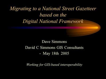 Migrating to a National Street Gazetteer based on the Digital National Framework Dave Simmons David C Simmons GIS Consultants - May 18th 2005 Working for.
