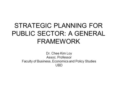 STRATEGIC PLANNING FOR PUBLIC SECTOR: A GENERAL FRAMEWORK Dr. Chee Kim Loy Assoc. Professor Faculty of Business, Economics and Policy Studies UBD.