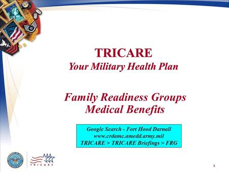 TRICARE Your Military Health Plan 1 Family Readiness Groups Medical Benefits Google Search - Fort Hood Darnall www.crdamc.amedd.army.mil TRICARE > TRICARE.