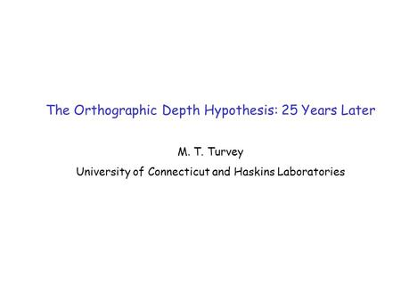 The Orthographic Depth Hypothesis: 25 Years Later M. T. Turvey University of Connecticut and Haskins Laboratories.