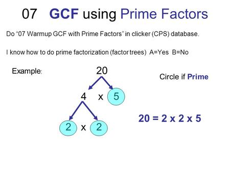 "07 GCF using Prime Factors Do ""07 Warmup GCF with Prime Factors"" in clicker (CPS) database. I know how to do prime factorization (factor trees) A=Yes B=No."