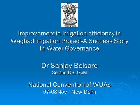 Improvement in Irrigation efficiency in Waghad Irrigation Project-A Success Story in Water Governance 		 Dr Sanjay Belsare Se and DS, GoM National Convention.